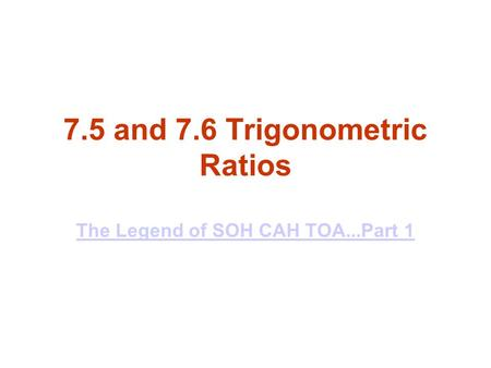 7.5 and 7.6 Trigonometric Ratios The Legend of SOH CAH TOA...Part 1 The Legend of SOH CAH TOA...Part 1.