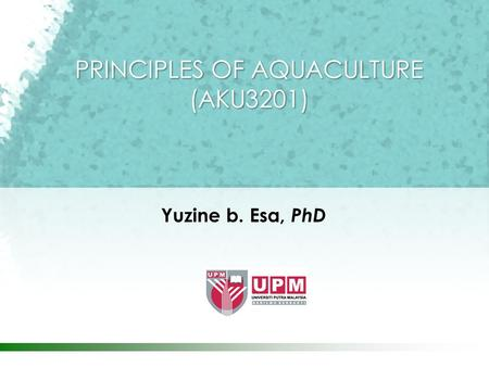 Yuzine b. Esa, PhD PRINCIPLES OF AQUACULTURE (AKU3201)