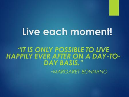 "Live each moment! ""IT IS ONLY POSSIBLE TO LIVE HAPPILY EVER AFTER ON A DAY-TO- DAY BASIS."" - MARGARET BONNANO."