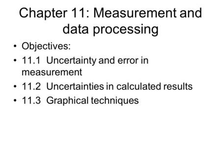 Chapter 11: Measurement and data processing Objectives: 11.1 Uncertainty and error in measurement 11.2 Uncertainties in calculated results 11.3 Graphical.