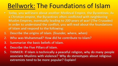 Bellwork: The Foundations of Islam Today, you will learn about another Medieval Empire, the Byzantines. As a Christian empire, the Byzantines often conflicted.
