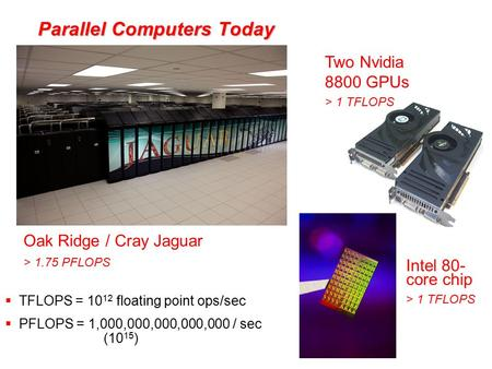 Parallel Computers Today Oak Ridge / Cray Jaguar > 1.75 PFLOPS Two Nvidia 8800 GPUs > 1 TFLOPS Intel 80- core chip > 1 TFLOPS  TFLOPS = 10 12 floating.