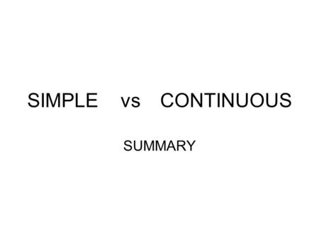 SIMPLE vs CONTINUOUS SUMMARY. DYNAMIC & STATIVE MEANINGS  DYNAMIC MEANINGS Most verbs have dynamic meanings.They describe ACTS ( hit, knock, buy) ACTIVITIES.