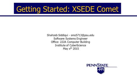 Getting Started: XSEDE Comet Shahzeb Siddiqui - Software Systems Engineer Office: 222A Computer Building Institute of CyberScience May.