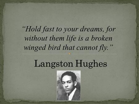"""Hold fast to your dreams, for without them life is a broken winged bird that cannot fly."""