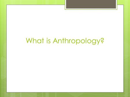 What is Anthropology?. Anthropology What is Anthropology?  Anthropology is the broad study of human species and human cultures throughout time.  Anthropology.