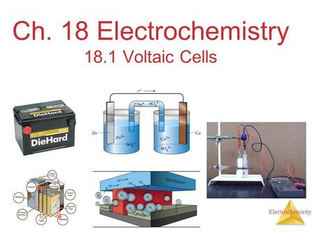 Electrochemistry Ch. 18 Electrochemistry 18.1 Voltaic Cells.