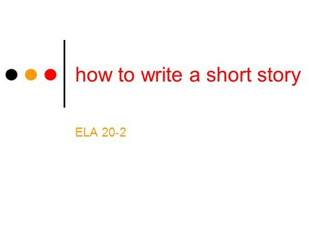 How to write a short story ELA 20-2. the beginning You may want your story to stress action, character, or place. Begin your story with the element you.