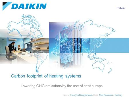 Public Name: François Bruggemans Dept: New Business - Heating Carbon footprint of heating systems Lowering GHG emissions by the use of heat pumps.