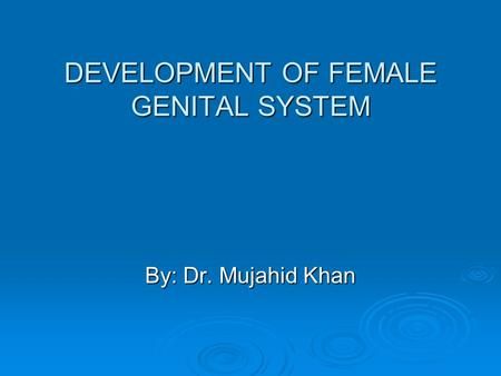 DEVELOPMENT OF FEMALE GENITAL SYSTEM By: Dr. Mujahid Khan.