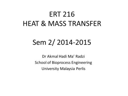 ERT 216 HEAT & MASS TRANSFER Sem 2/ 2014-2015 Dr Akmal Hadi Ma' Radzi School of Bioprocess Engineering University Malaysia Perlis.