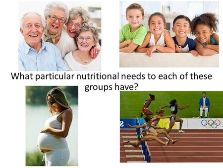 What particular nutritional needs to each of these groups have?