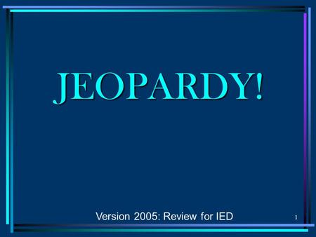 1 JEOPARDY! Version 2005: Review for IED 2 Design Process Sketching Visualization Geometric Relations Modeling $100 $200 $300 $400 $500 Presentations.