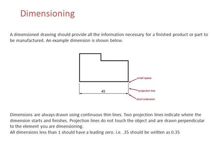 Dimensioning A dimensioned drawing should provide all the information necessary for a finished product or part to be manufactured. An example dimension.
