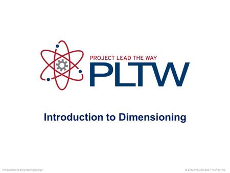 Introduction to Dimensioning © 2012 Project Lead The Way, Inc.Introduction to Engineering Design.
