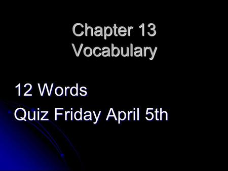 Chapter 13 Vocabulary 12 Words Quiz Friday April 5th.