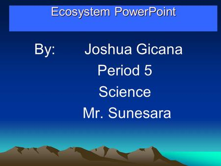 Ecosystem PowerPoint Ecosystem PowerPoint By: Joshua Gicana Period 5 Science Mr. Sunesara.