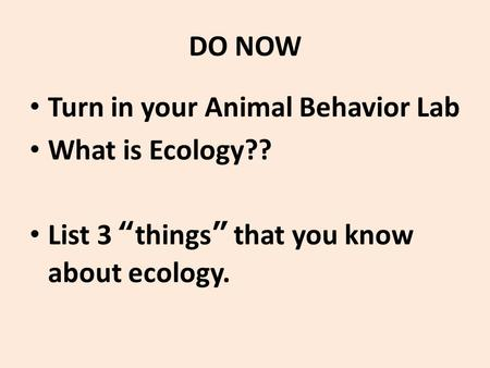 "DO NOW Turn in your Animal Behavior Lab What is Ecology?? List 3 ""things"" that you know about ecology."