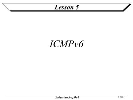 Understanding IPv6 Slide: 1 Lesson 5 ICMPv6. Understanding IPv6 Slide: 2 Lesson Objectives Purpose of ICMPv6 and the structure of all ICMPv6 messages.