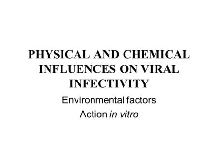 PHYSICAL AND CHEMICAL INFLUENCES ON VIRAL INFECTIVITY Environmental factors Action in vitro.