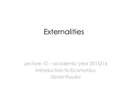 Externalities Lecture 10 – academic year 2015/16 Introduction to Economics Dimitri Paolini.