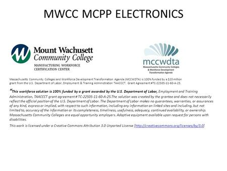 MWCC MCPP ELECTRONICS Massachusetts Community Colleges and Workforce Development Transformation Agenda (MCCWDTA) is 100% funded by a $20 million grant.