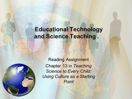 Educational Technology and Science Teaching. Reading Assignment Chapter 13 in Teaching Science to Every Child: Using Culture as a Starting Point.