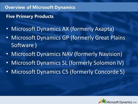 Overview of Microsoft Dynamics Five Primary Products Microsoft Dynamics AX (formerly Axapta) Microsoft Dynamics GP (formerly Great Plains Software ) Microsoft.
