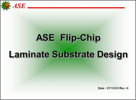 ASE ASE Flip-Chip Laminate Substrate Design ASE Flip-Chip Laminate Substrate Design Date : 07/15/03 Rev. H.