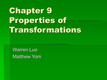 Chapter 9 Properties of Transformations Warren Luo Matthew Yom.