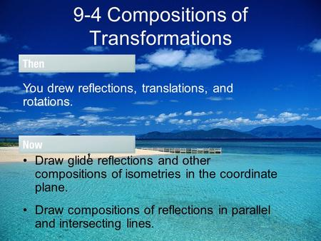 9-4 Compositions of Transformations You drew reflections, translations, and rotations. Draw glide reflections and other compositions of isometries in the.