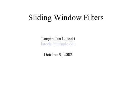 Sliding Window Filters Longin Jan Latecki October 9, 2002.