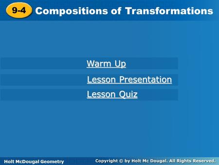 Holt McDougal Geometry 9-4 Compositions of Transformations 9-4 Compositions of Transformations Holt Geometry Warm Up Warm Up Lesson Presentation Lesson.