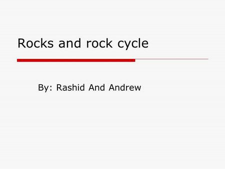 Rocks and rock cycle By: Rashid And Andrew. Introduction  Rock is the most and abundant material on earth.  When rocks are examined it consists of smaller.
