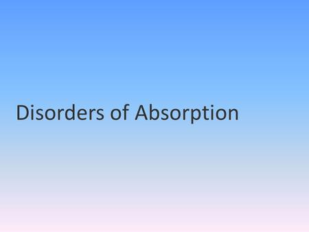 Disorders of Absorption. INTRODUCTION Broad spectrum of conditions with multiple etiologies and varied clinical manifestations. Almost all of these clinical.