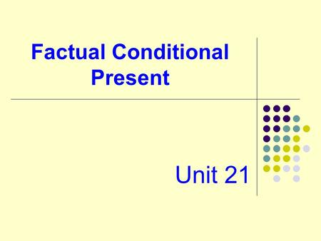Factual Conditional Present Unit 21. Form: two clauses if clause + main clause condition result If it snows,the airport closes. present present or The.