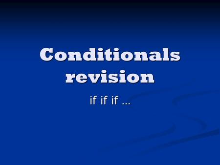 Conditionals revision if if if …. 1st Conditional If I study, I will pass the exam. I know I will pass. It is possible, because I just need to study!