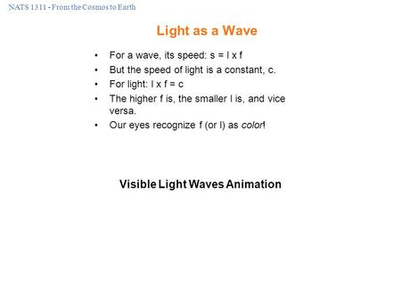 NATS 1311 - From the Cosmos to Earth Light as a Wave For a wave, its speed: s = l x f But the speed of light is a constant, c. For light: l x f = c The.