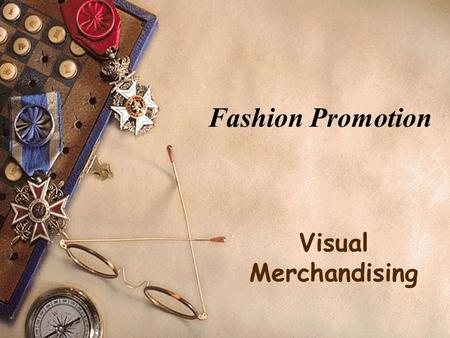 Fashion Promotion Visual Merchandising. Objectives:  Explain the importance of visual merchandising  Describe the two main areas of store layout  Summarize.