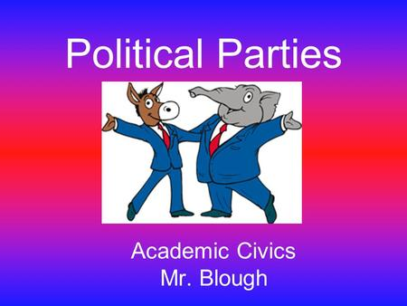 Political Parties Academic Civics Mr. Blough. Republican vs. Democrat What does it mean to be a Republican? What does it mean to be a Democrat?