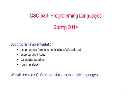 1 CSC 533: Programming Languages Spring 2014 Subprogram implementation  subprograms (procedures/functions/subroutines)  subprogram linkage  parameter.