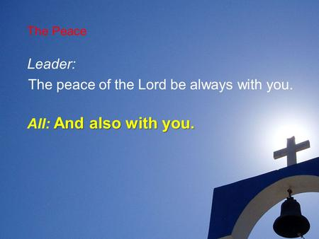 The Peace Leader: The peace of the Lord be always with you. And also with you. All: And also with you.