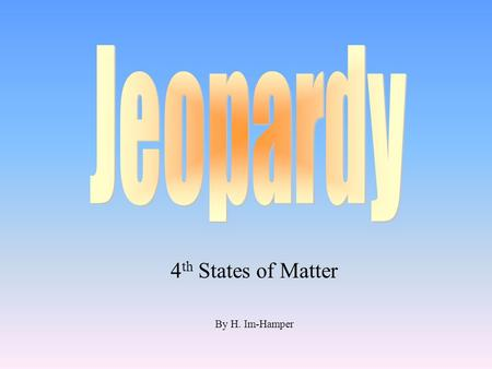 4 th States of Matter By H. Im-Hamper 100 200 400 300 400 State of MatterEffects of Energy Examples of Matter Interesting Facts 300 200 400 200 100 500.