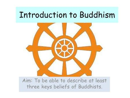 Introduction to Buddhism Aim: To be able to describe at least three keys beliefs of Buddhists.