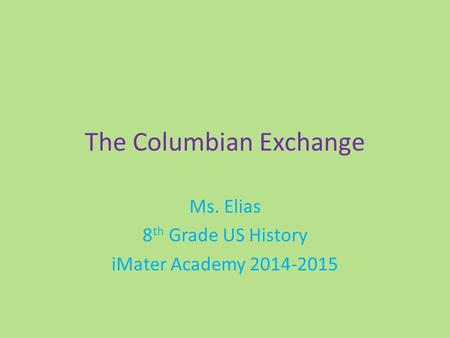 The Columbian Exchange Ms. Elias 8 th Grade US History iMater Academy 2014-2015.