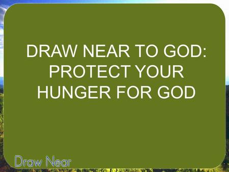 DRAW NEAR TO GOD: PROTECT YOUR HUNGER FOR GOD. I. OUR SOULS HUNGER FOR WHAT WE FEED THEM REGULARLY.