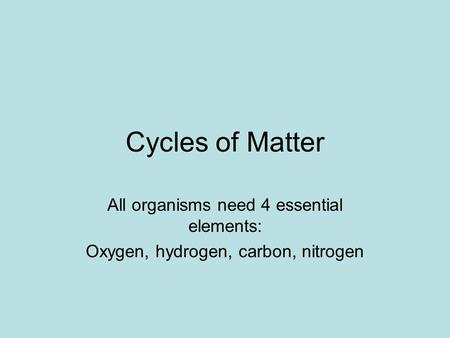 Cycles of Matter All organisms need 4 essential elements: Oxygen, hydrogen, carbon, nitrogen.