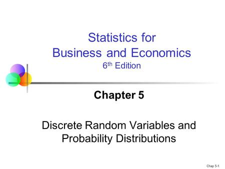 Chap 5-1 Chapter 5 Discrete Random Variables and Probability Distributions Statistics for Business and Economics 6 th Edition.