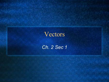 Vectors Ch. 2 Sec 1. Section Objectivies Distinguish between a scaler and a vector. Add and subtract vectors by using the graphical method. Multiply and.