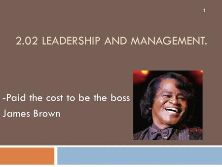 2.02 LEADERSHIP AND MANAGEMENT. -Paid the cost to be the boss James Brown 1.